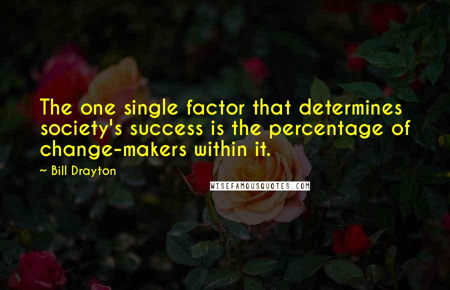 Bill Drayton quotes: The one single factor that determines society's success is the percentage of change-makers within it.