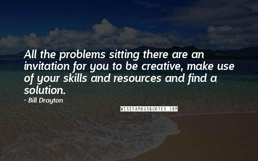 Bill Drayton quotes: All the problems sitting there are an invitation for you to be creative, make use of your skills and resources and find a solution.