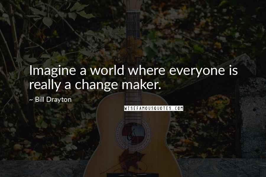 Bill Drayton quotes: Imagine a world where everyone is really a change maker.