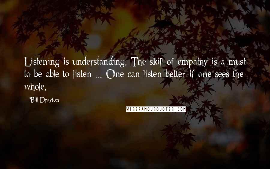 Bill Drayton quotes: Listening is understanding. The skill of empathy is a must to be able to listen ... One can listen better if one sees the whole.