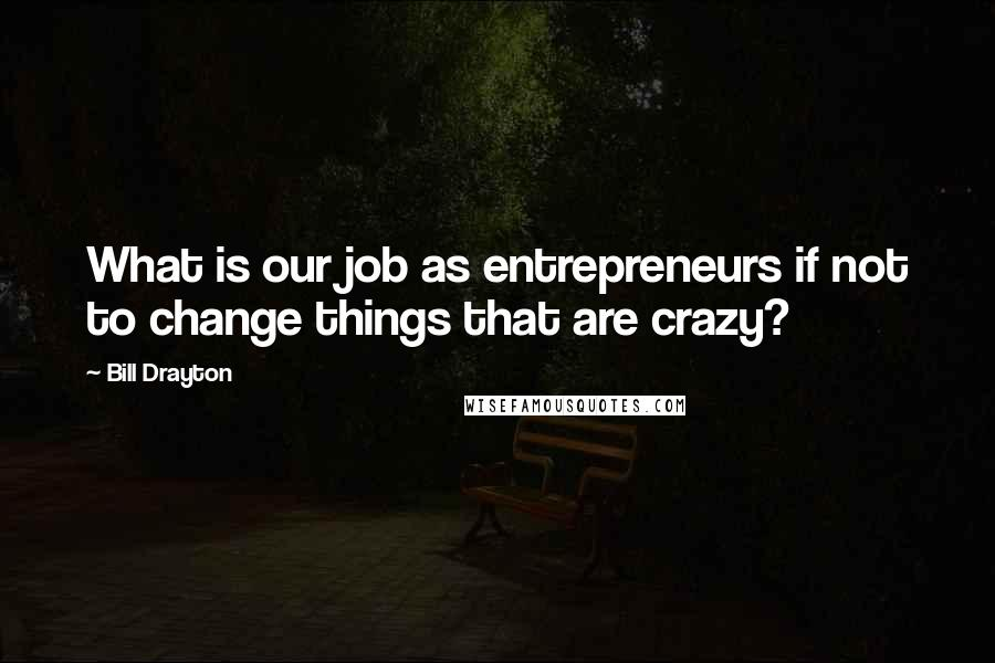 Bill Drayton quotes: What is our job as entrepreneurs if not to change things that are crazy?