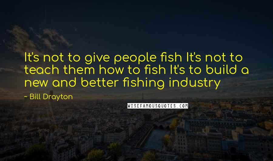 Bill Drayton quotes: It's not to give people fish It's not to teach them how to fish It's to build a new and better fishing industry