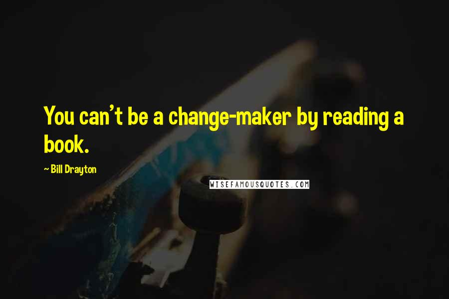 Bill Drayton quotes: You can't be a change-maker by reading a book.
