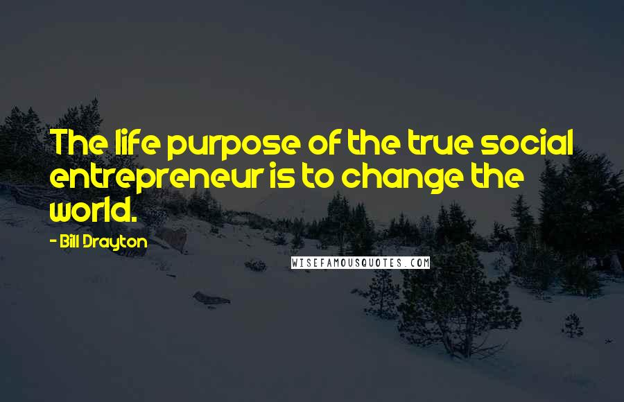 Bill Drayton quotes: The life purpose of the true social entrepreneur is to change the world.