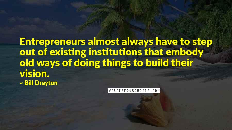 Bill Drayton quotes: Entrepreneurs almost always have to step out of existing institutions that embody old ways of doing things to build their vision.