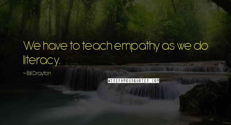 Bill Drayton quotes: We have to teach empathy as we do literacy.
