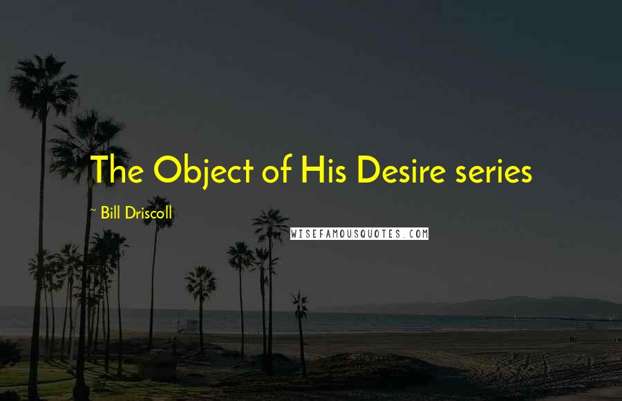 Bill Driscoll quotes: The Object of His Desire series