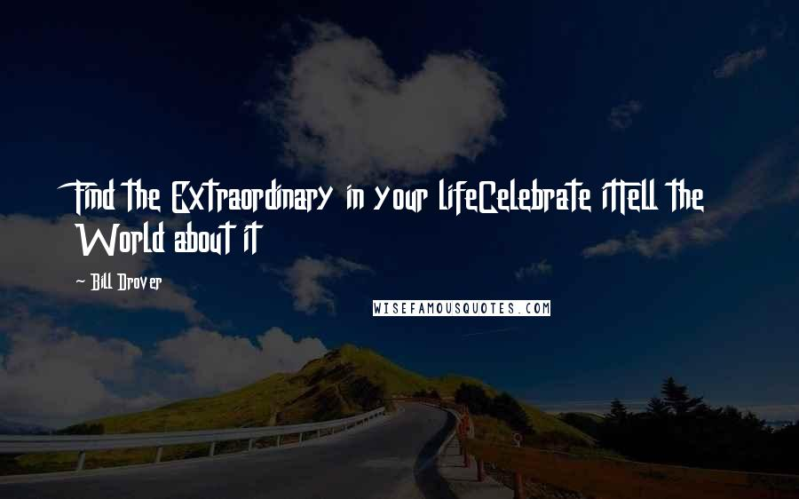 Bill Drover quotes: Find the Extraordinary in your lifeCelebrate itTell the World about it