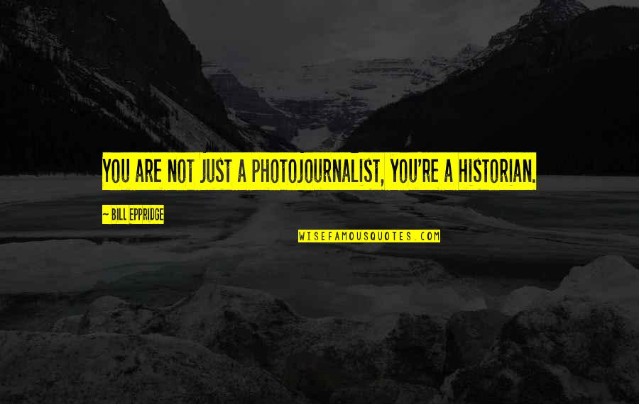 Bill Eppridge Quotes By Bill Eppridge: You are not just a photojournalist, you're a