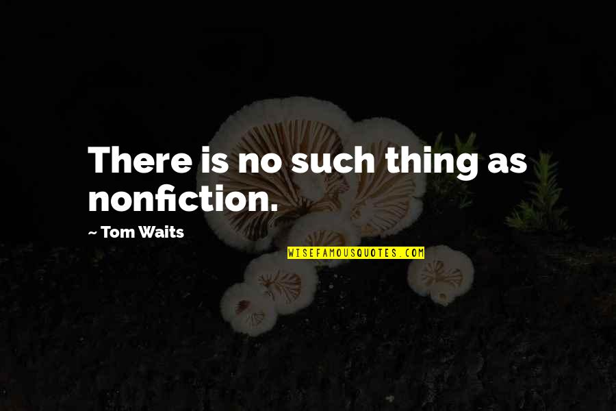 Bill Eppridge Quotes By Tom Waits: There is no such thing as nonfiction.