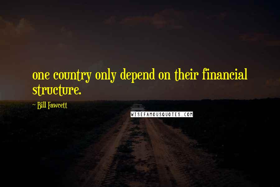 Bill Fawcett quotes: one country only depend on their financial structure.