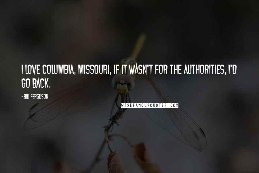 Bill Ferguson quotes: I love Columbia, Missouri, if it wasn't for the authorities, I'd go back.
