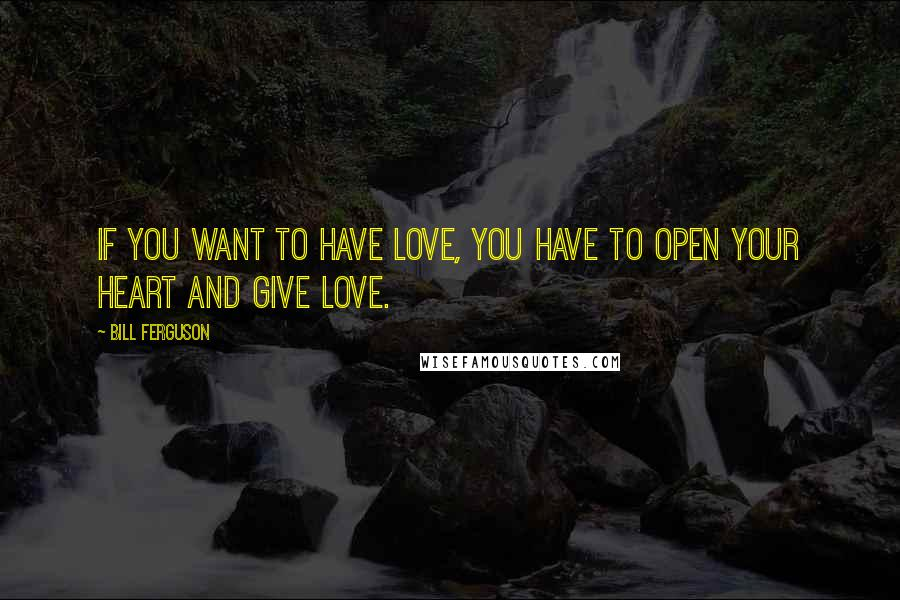 Bill Ferguson quotes: If you want to have love, you have to open your heart and give love.