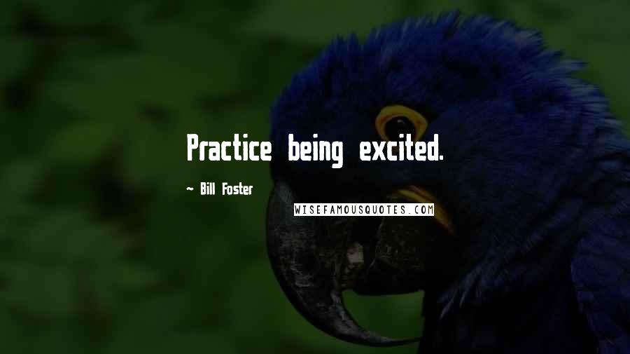 Bill Foster quotes: Practice being excited.