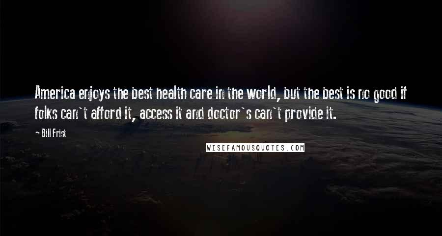 Bill Frist quotes: America enjoys the best health care in the world, but the best is no good if folks can't afford it, access it and doctor's can't provide it.