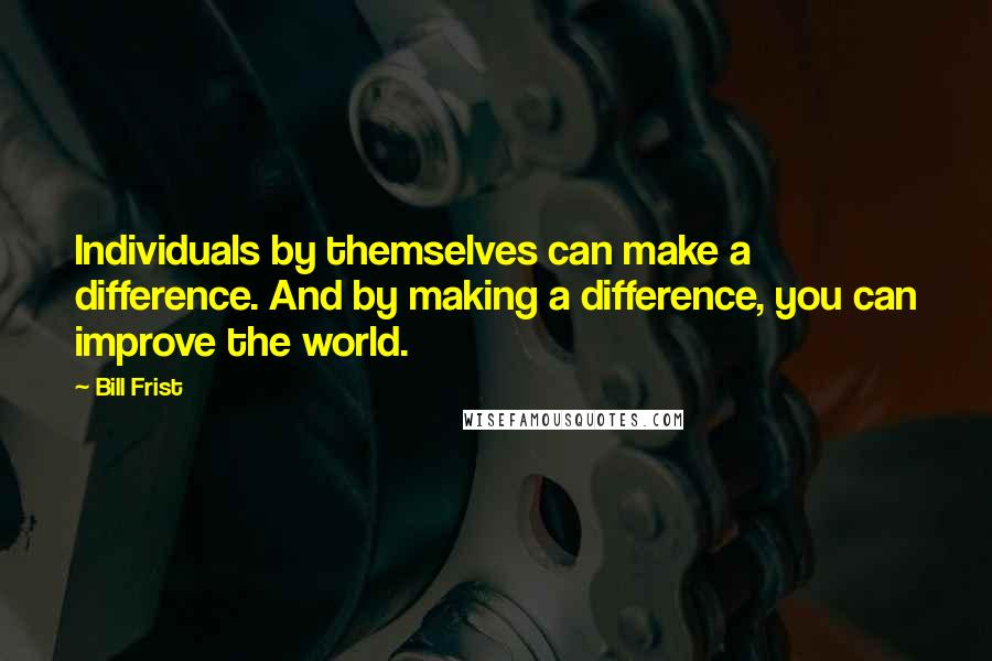 Bill Frist quotes: Individuals by themselves can make a difference. And by making a difference, you can improve the world.