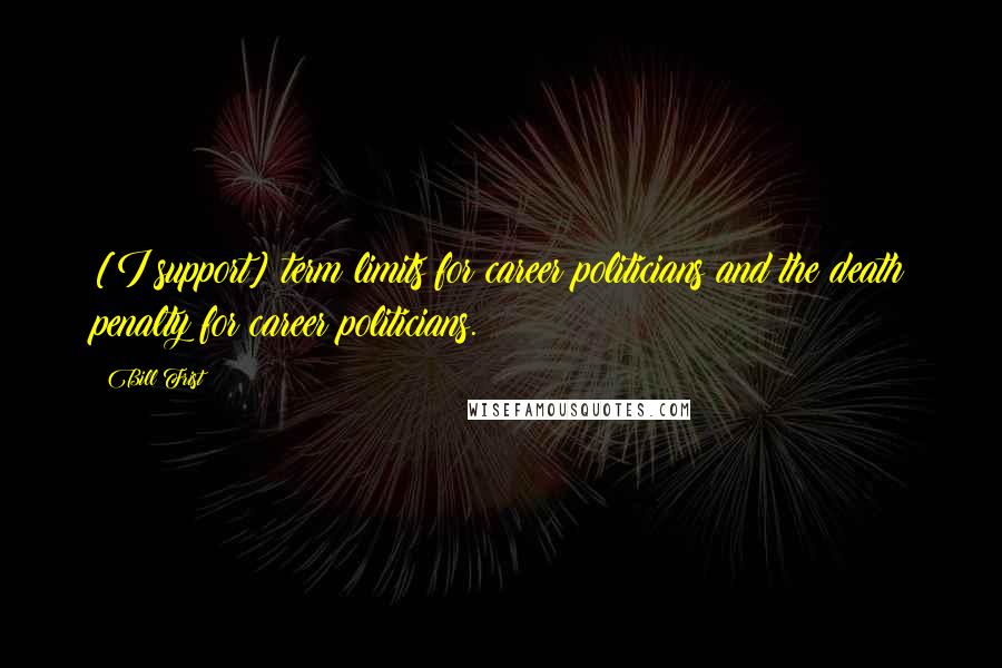Bill Frist quotes: [I support] term limits for career politicians and the death penalty for career politicians.