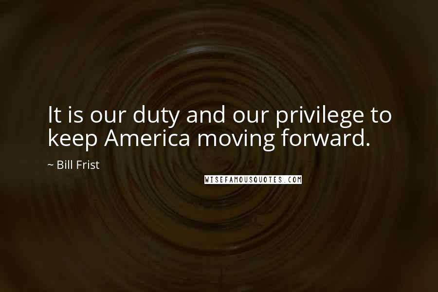 Bill Frist quotes: It is our duty and our privilege to keep America moving forward.