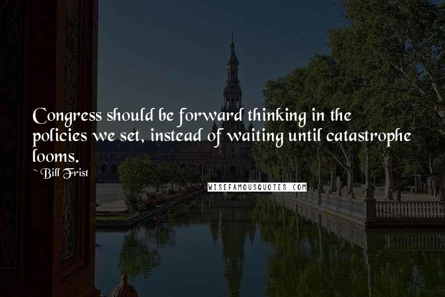 Bill Frist quotes: Congress should be forward thinking in the policies we set, instead of waiting until catastrophe looms.