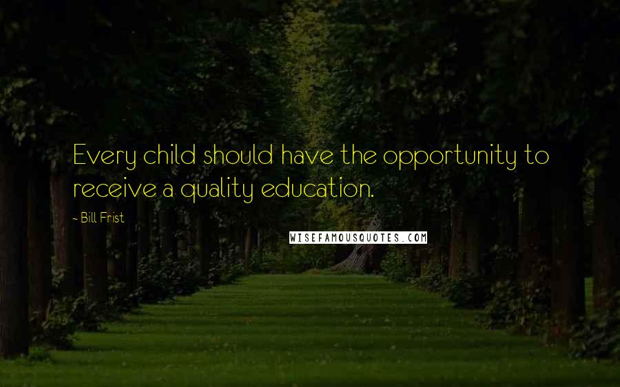 Bill Frist quotes: Every child should have the opportunity to receive a quality education.