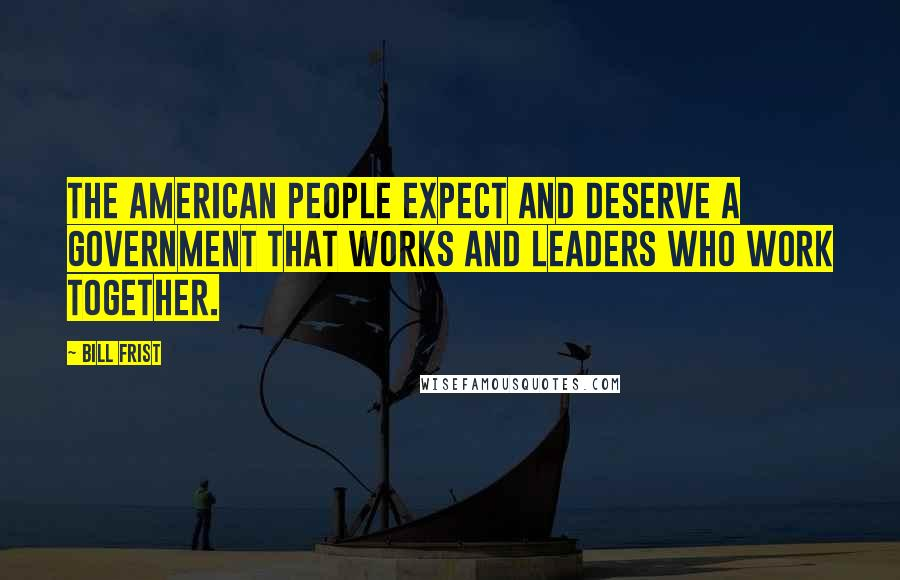 Bill Frist quotes: The American people expect and deserve a government that works and leaders who work together.