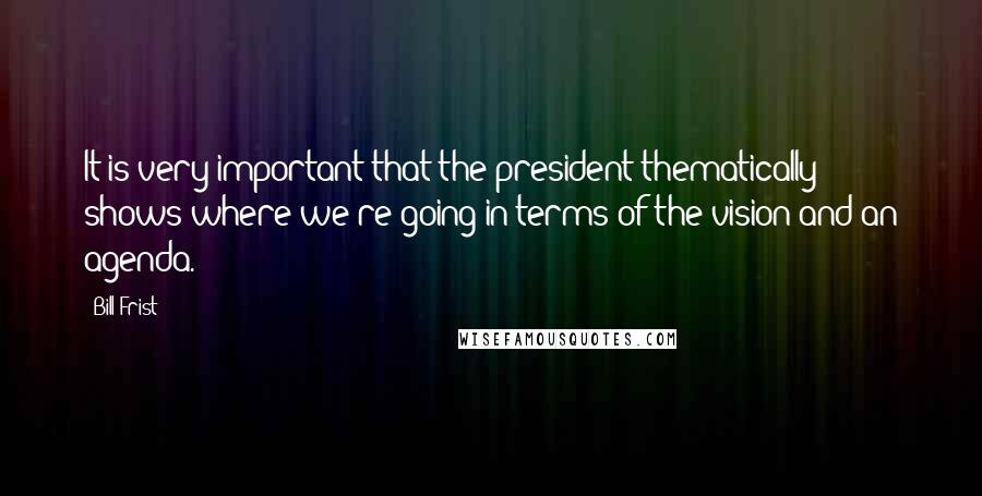 Bill Frist quotes: It is very important that the president thematically shows where we're going in terms of the vision and an agenda.