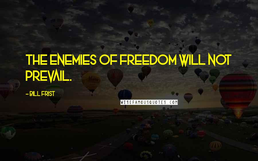 Bill Frist quotes: The enemies of freedom will not prevail.