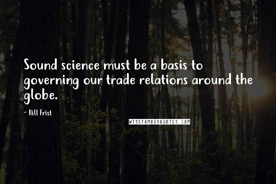 Bill Frist quotes: Sound science must be a basis to governing our trade relations around the globe.