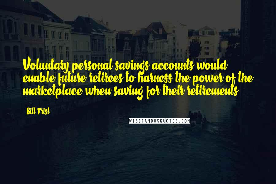 Bill Frist quotes: Voluntary personal savings accounts would enable future retirees to harness the power of the marketplace when saving for their retirements.