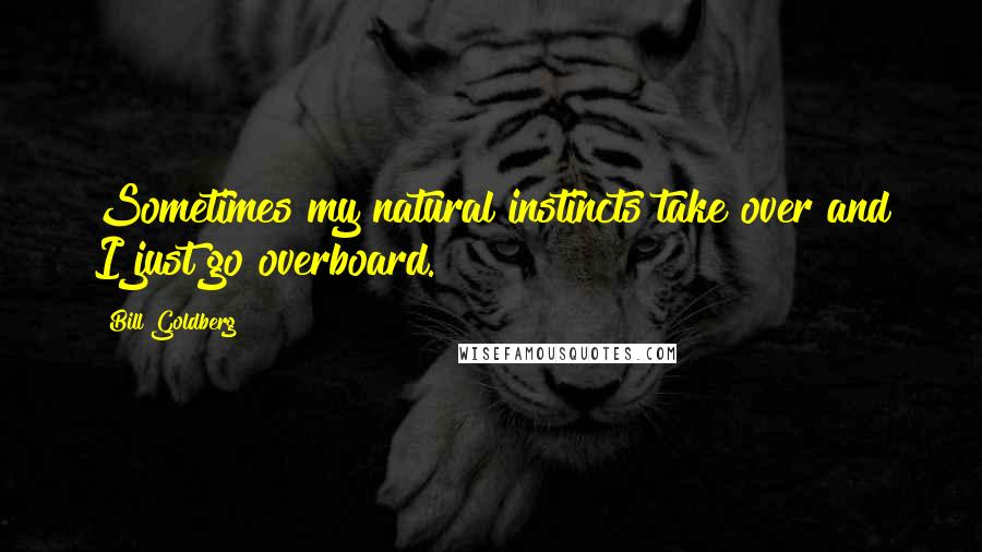Bill Goldberg quotes: Sometimes my natural instincts take over and I just go overboard.