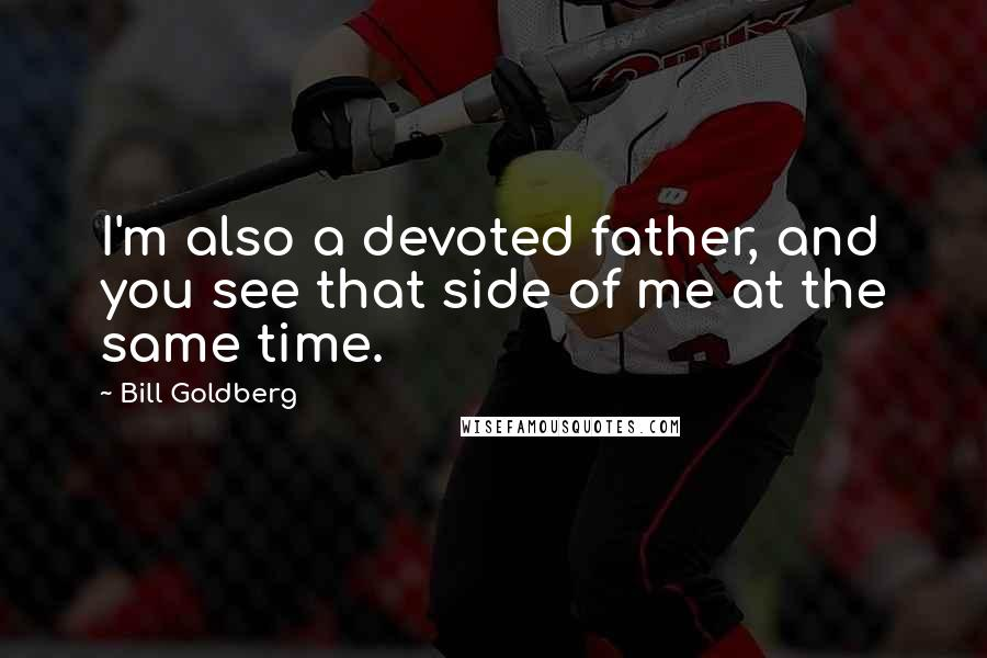 Bill Goldberg quotes: I'm also a devoted father, and you see that side of me at the same time.