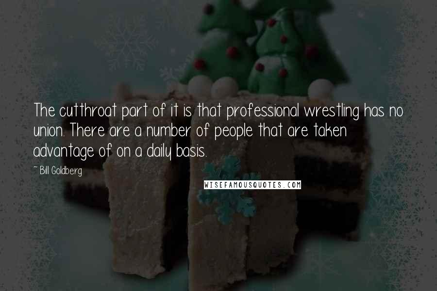 Bill Goldberg quotes: The cutthroat part of it is that professional wrestling has no union. There are a number of people that are taken advantage of on a daily basis.