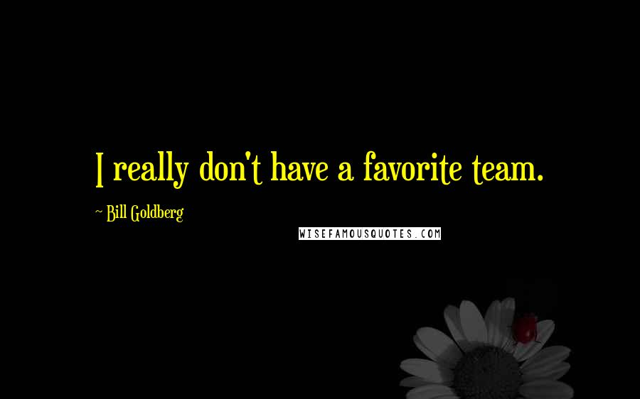 Bill Goldberg quotes: I really don't have a favorite team.