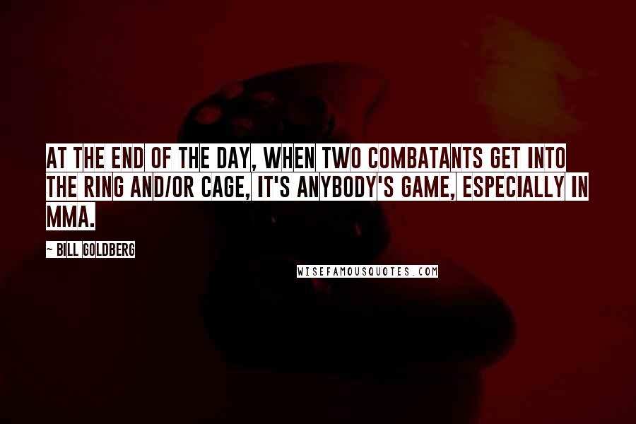 Bill Goldberg quotes: At the end of the day, when two combatants get into the ring and/or cage, it's anybody's game, especially in MMA.