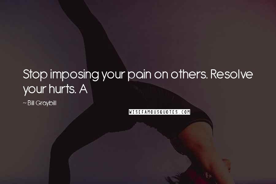Bill Graybill quotes: Stop imposing your pain on others. Resolve your hurts. A