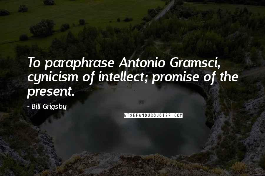 Bill Grigsby quotes: To paraphrase Antonio Gramsci, cynicism of intellect; promise of the present.