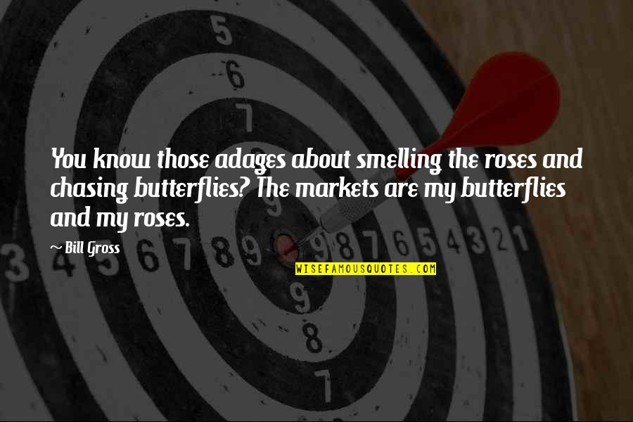 Bill Gross Quotes By Bill Gross: You know those adages about smelling the roses