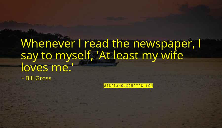 Bill Gross Quotes By Bill Gross: Whenever I read the newspaper, I say to