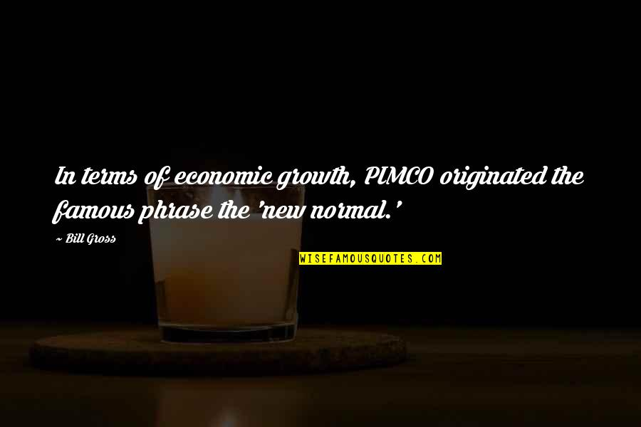 Bill Gross Quotes By Bill Gross: In terms of economic growth, PIMCO originated the