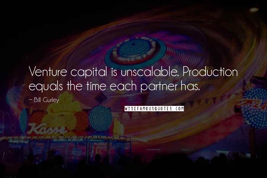 Bill Gurley quotes: Venture capital is unscalable. Production equals the time each partner has.
