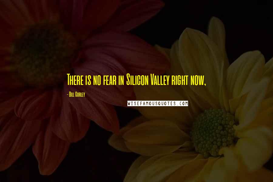 Bill Gurley quotes: There is no fear in Silicon Valley right now,