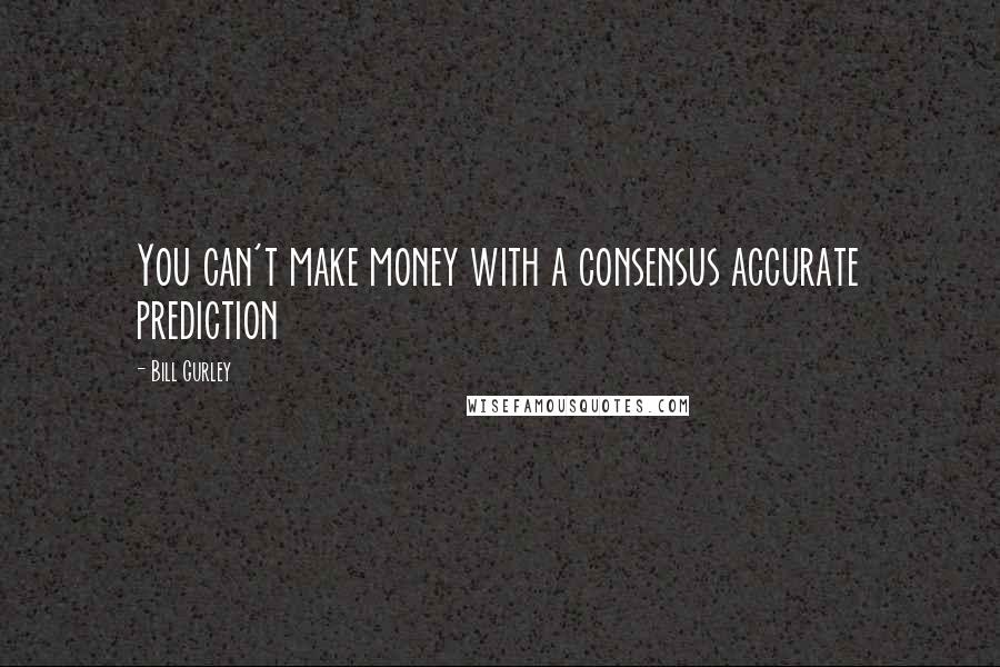 Bill Gurley quotes: You can't make money with a consensus accurate prediction