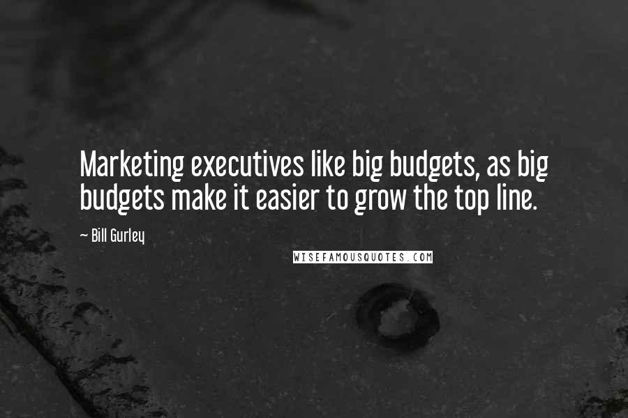 Bill Gurley quotes: Marketing executives like big budgets, as big budgets make it easier to grow the top line.