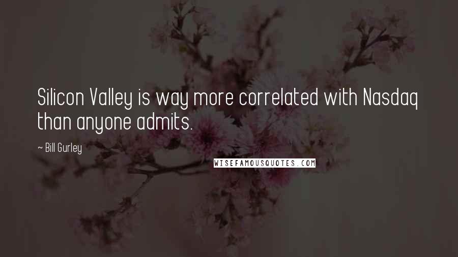 Bill Gurley quotes: Silicon Valley is way more correlated with Nasdaq than anyone admits.