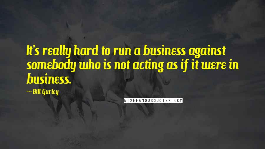 Bill Gurley quotes: It's really hard to run a business against somebody who is not acting as if it were in business.