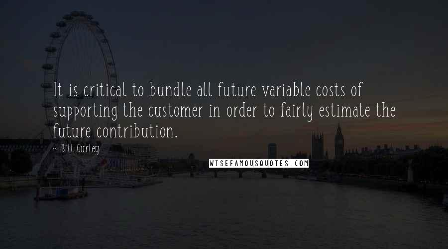 Bill Gurley quotes: It is critical to bundle all future variable costs of supporting the customer in order to fairly estimate the future contribution.