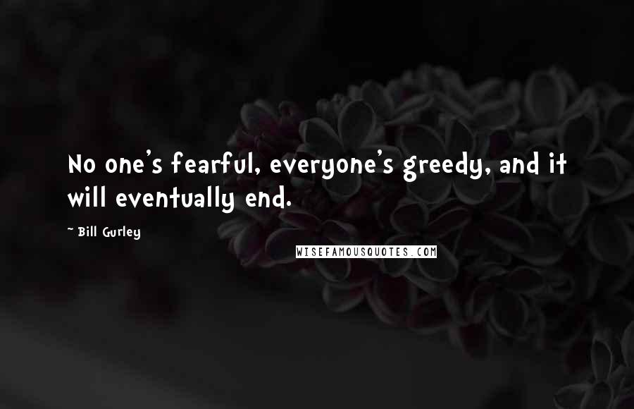 Bill Gurley quotes: No one's fearful, everyone's greedy, and it will eventually end.