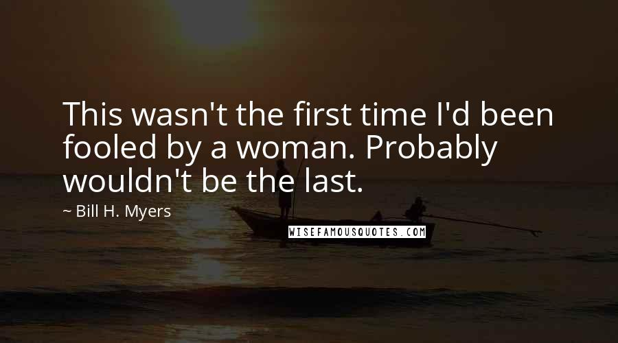 Bill H. Myers quotes: This wasn't the first time I'd been fooled by a woman. Probably wouldn't be the last.