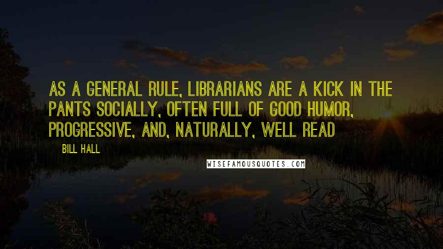 Bill Hall quotes: As a general rule, librarians are a kick in the pants socially, often full of good humor, progressive, and, naturally, well read