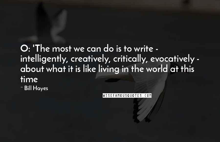 Bill Hayes quotes: O: 'The most we can do is to write - intelligently, creatively, critically, evocatively - about what it is like living in the world at this time